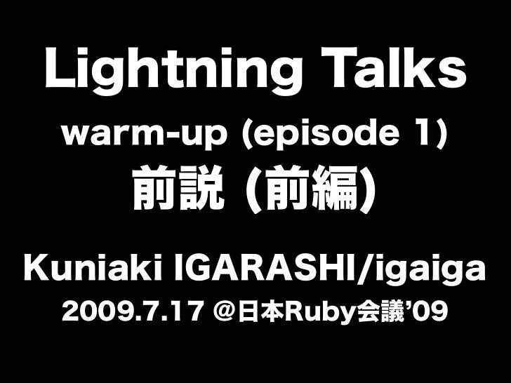 Lightning Talks warm-up (episode 1)     前説 (前編)Kuniaki IGARASHI/igaiga 2009.7.17 @日本Ruby会議 09