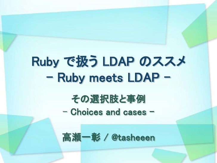 Ruby で扱う LDAP のススメ   - Ruby meets LDAP -       その選択肢と事例     - Choices and cases –      高瀬一彰 / @tasheeen