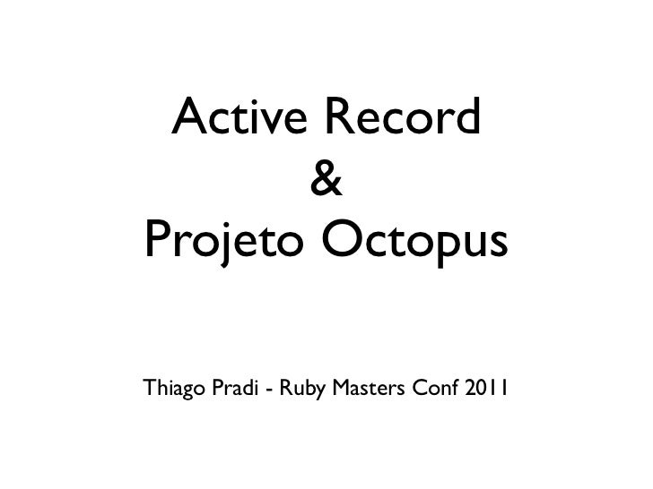 Active Record       &Projeto OctopusThiago Pradi - Ruby Masters Conf 2011