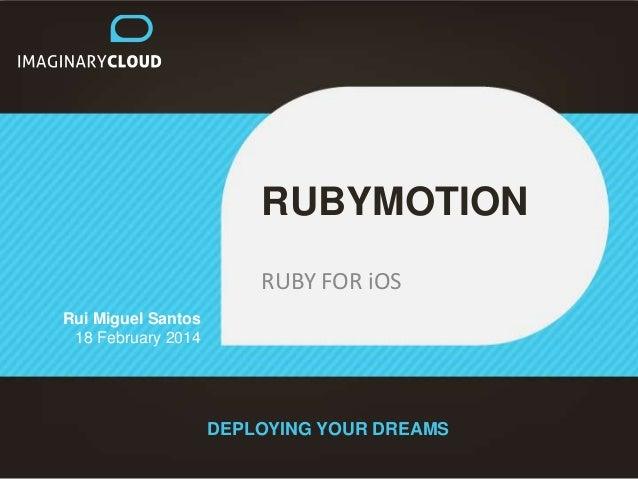 RUBYMOTION RUBY FOR iOS Rui Miguel Santos 18 February 2014  DEPLOYING YOUR DREAMS