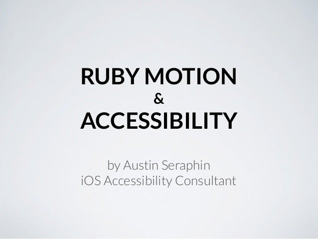 RUBY MOTION             &ACCESSIBILITY    by Austin SeraphiniOS Accessibility Consultant