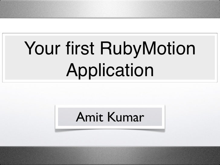 Your first RubyMotion     Application      Amit Kumar