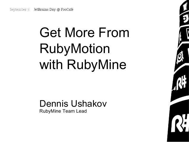 Get More From RubyMotion with RubyMine Dennis Ushakov RubyMine Team Lead