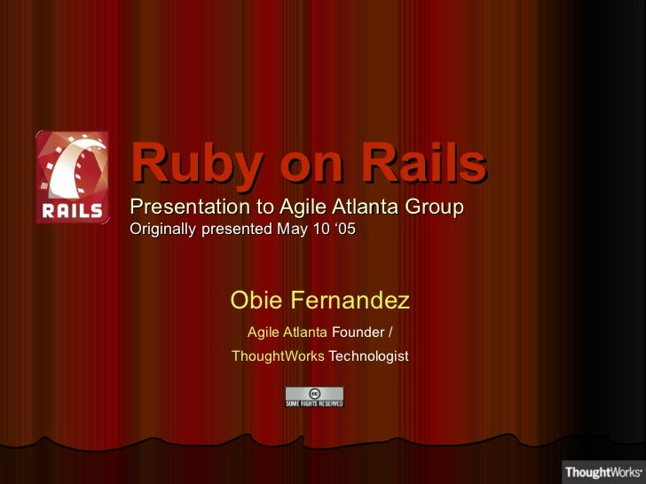 Ruby on Rails Presentation to Agile Atlanta Group Originally presented May 10 '05 Obie Fernandez Agile Atlanta  Founder / ...