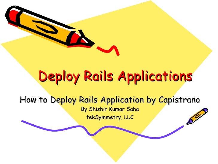 Deploy Rails Applications How to Deploy Rails Application by Capistrano By Shishir Kumar Saha tekSymmetry, LLC