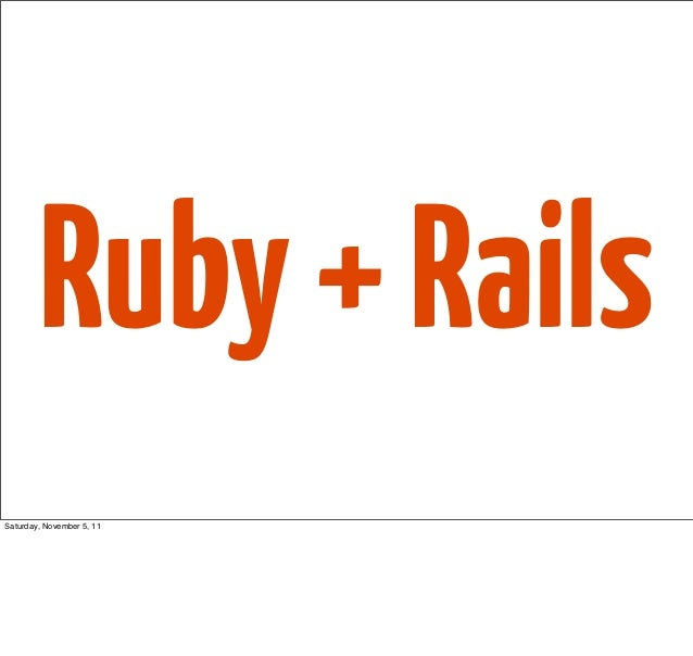 Ruby + RailsSaturday, November 5, 11