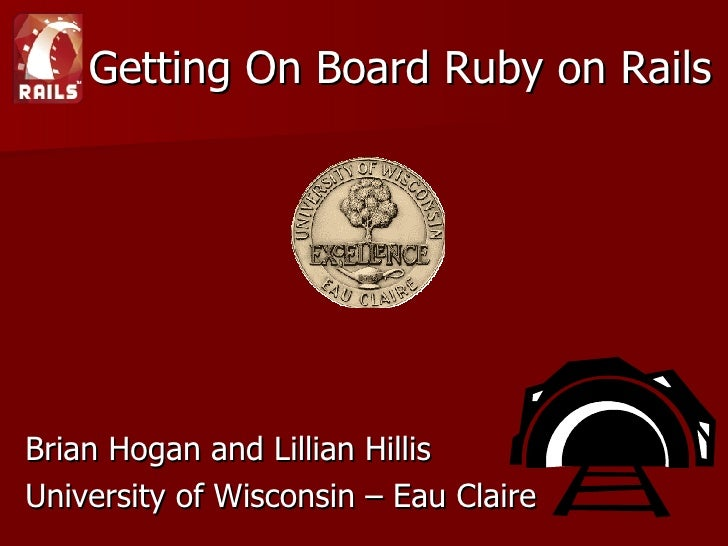 Getting On Board Ruby on Rails <ul><li>Brian Hogan and Lillian Hillis </li></ul><ul><li>University of Wisconsin – Eau Clai...