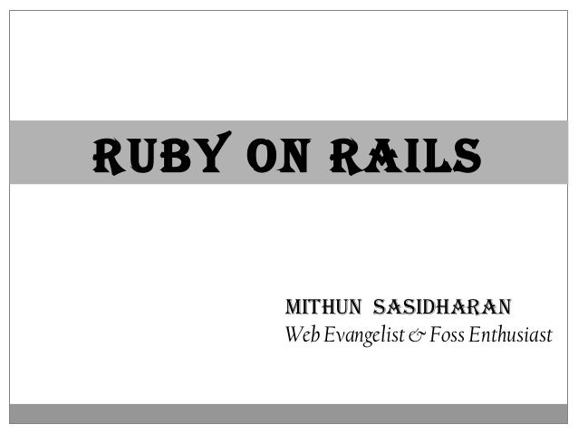 RUBY ON RAILS MITHUN SASIDHARAN Web Evangelist & Foss Enthusiast