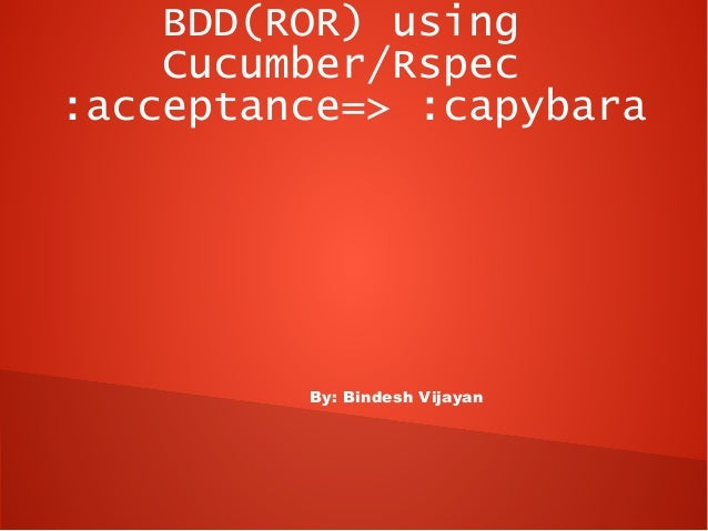 BDD(ROR) using    Cucumber/Rspec:acceptance=> :capybara         By: Bindesh Vijayan