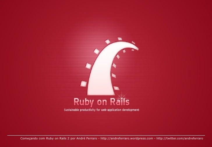 Começando com Ruby on Rails 2 por André Ferraro -  http://andreferraro.wordpress.com  -  http://twitter.com/andreferraro