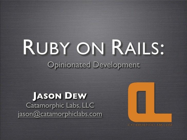 RUBY ON RAILS:         Opinionated Development       JASON DEW    Catamorphic Labs, LLC jason@catamorphiclabs.com