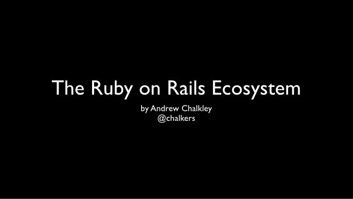The Ruby on Rails Ecosystem          by Andrew Chalkley              @chalkers