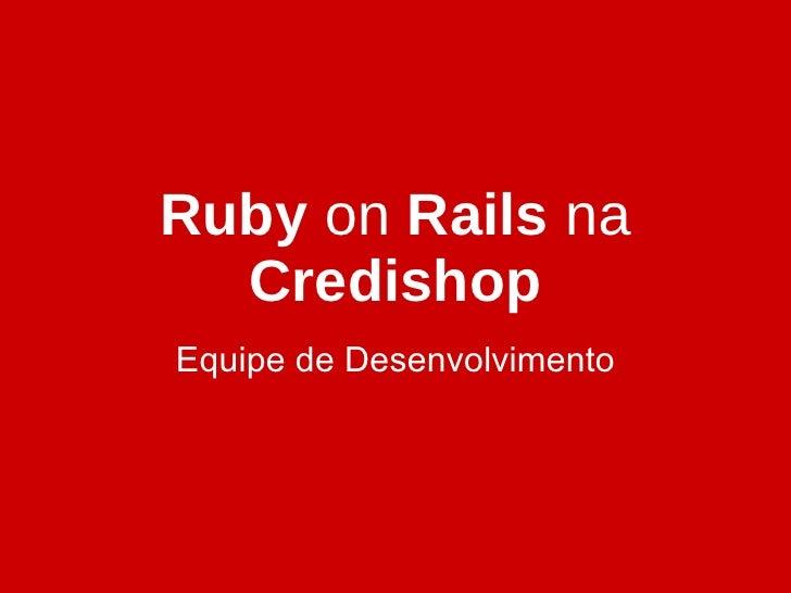 Ruby  on  Rails  na  Credishop Equipe de Desenvolvimento