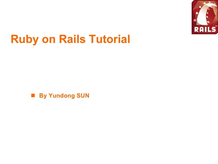 Ruby on Rails Tutorial <ul><li>By Yundong SUN </li></ul>