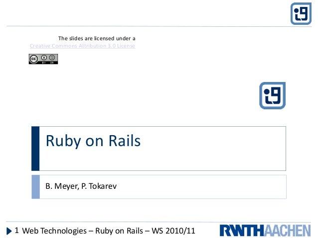 RubyonRails B.Meyer,P.Tokarev WebTechnologies– RubyonRails– WS2010/111 Theslidesarelicensedundera Creative...