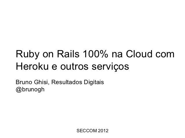 Ruby on Rails 100% na Cloud comHeroku e outros serviçosBruno Ghisi, Resultados Digitais@brunogh                      SECCO...