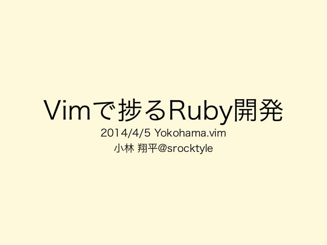 Vimで るRuby開発 2014/4/5 Yokohama.vim 小林 翔平@srocktyle