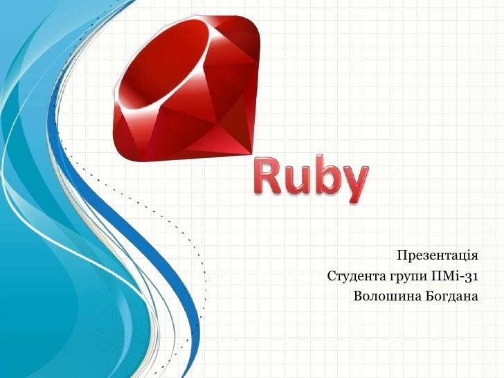 Ruby<br />Презентація<br />Студента групи ПМі-31<br />Волошина Богдана<br />