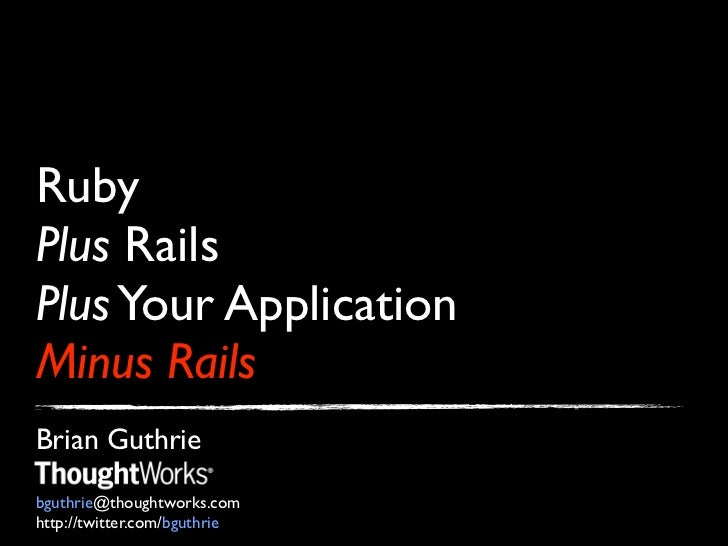 RubyPlus RailsPlus Your ApplicationMinus RailsBrian Guthriebguthrie@thoughtworks.comhttp://twitter.com/bguthrie