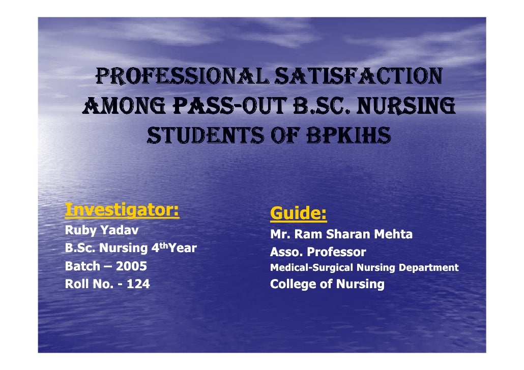PROFESSIONAL SATISFACTION        PASS-  AMONG PASS-OUT B.SC. NURSING      STUDENTS OF BPKIHSInvestigator:           Guide:...