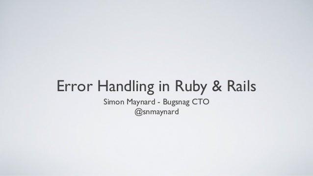 Error Handling in Ruby & Rails       Simon Maynard - Bugsnag CTO              @snmaynard