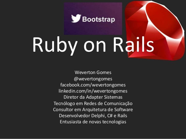 Ruby on Rails Weverton Gomes @wevertongomes facebook.com/wevertongomes linkedin.com/in/wevertongomes Diretor da Adapter Si...