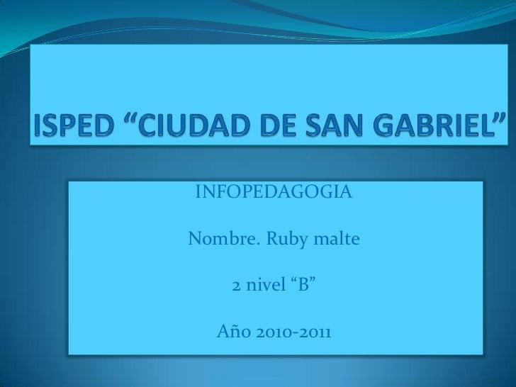 """ISPED """"CIUDAD DE SAN GABRIEL""""<br />INFOPEDAGOGIA<br />Nombre. Ruby malte<br />2 nivel """"B""""<br />Año 2010-2011<br />"""
