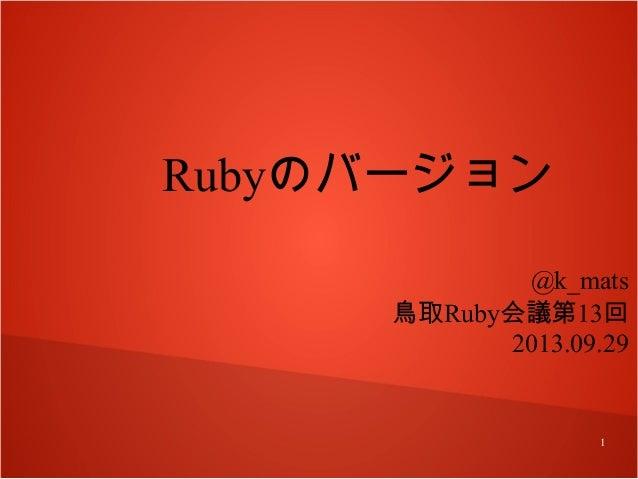 Rubyのバージョン @k_mats 鳥取Ruby会議第13回 2013.09.29  1