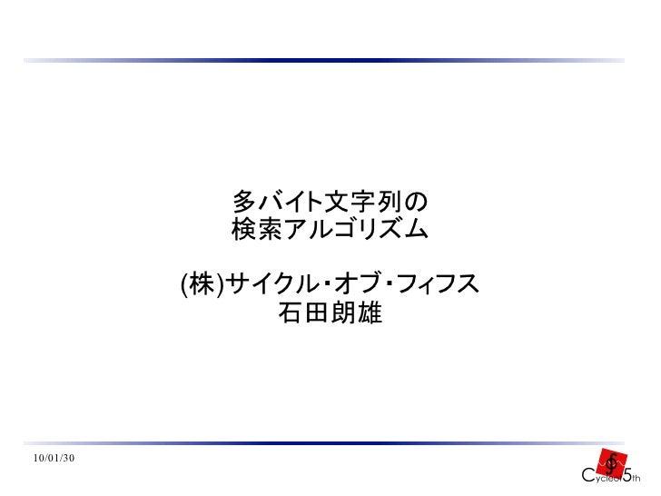多バイト文字列の              検索アルゴリズム             (株)サイクル・オブ・フィフス                 石田朗雄     10/01/30