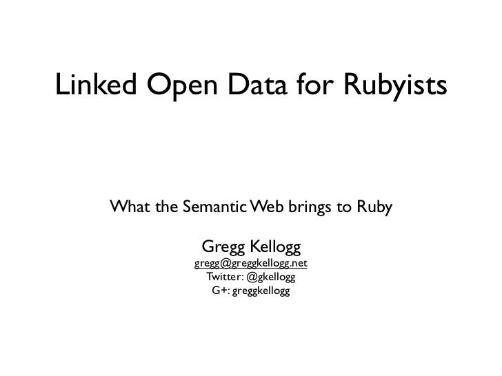 Linked Open Data for Rubyists    What the Semantic Web brings to Ruby               Gregg Kellogg              gregg@gregg...