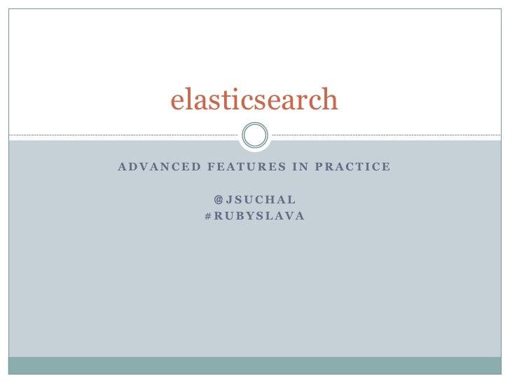 elasticsearchADVANCED FEATURES IN PRACTICE          @JSUCHAL         #RUBYSLAVA