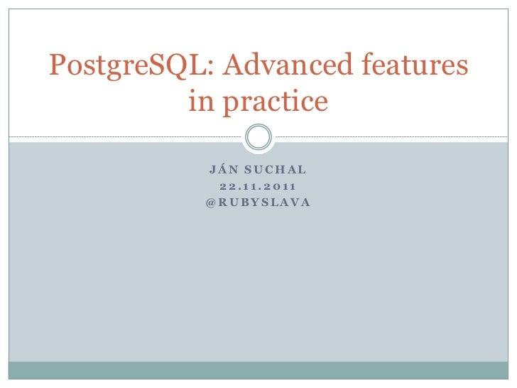 PostgreSQL: Advanced features         in practice          JÁN SUCHAL           22.11.2011          @RUBYSLAVA