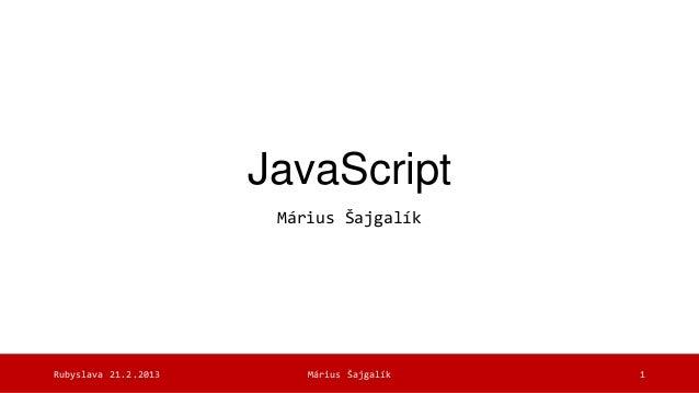 JavaScript                       Márius ŠajgalíkRubyslava 21.2.2013       Márius Šajgalík   1