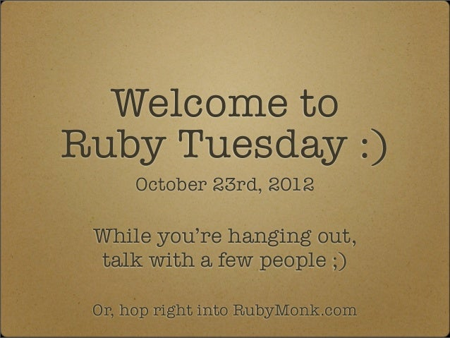 Welcome toRuby Tuesday :)      October 23rd, 2012 While you're hanging out, talk with a few people ;) Or, hop right into R...
