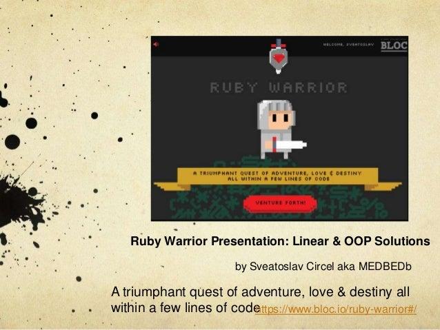 Ruby Warrior Presentation: Linear & OOP Solutions by Sveatoslav Circel aka MEDBEDb  A triumphant quest of adventure, love ...