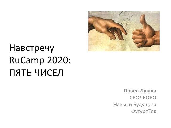 Навстречу RuCamp 2020:ПЯТЬ ЧИСЕЛ<br />Павел ЛукшаСКОЛКОВОНавыки Будущего ФутуроТок<br />