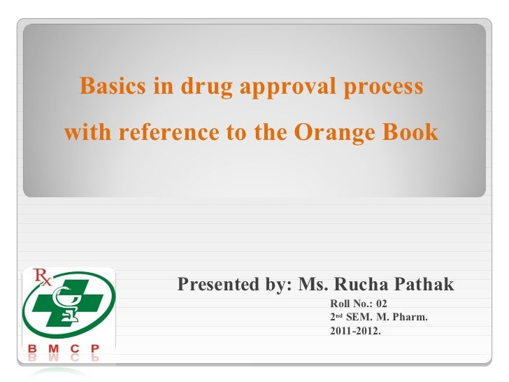 Basics in drug approval processwith reference to the Orange Book         Presented by: Ms. Rucha Pathak                   ...