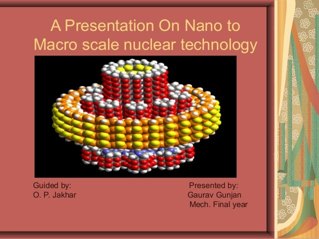 A Presentation On Nano toMacro scale nuclear technologyGuided by:          Presented by:O. P. Jakhar        Gaurav Gunjan ...