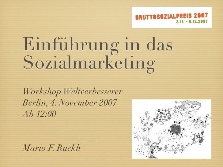 Einführung in das Sozialmarketing Workshop Weltverbesserer Berlin, 4. November 2007 Ab 12:00   Mario F. Ruckh