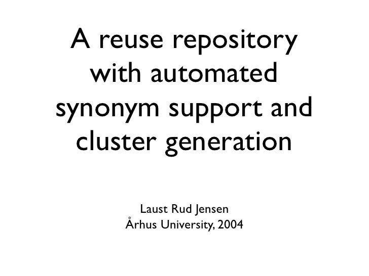 A reuse repository   with automatedsynonym support and  cluster generation       Laust Rud Jensen     Århus University, 2004