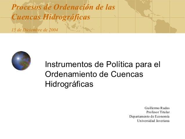 Procesos de Ordenación de las Cuencas Hidrográficas 15 de Diciembre de 2004  Instrumentos de Política para el Ordenamiento...