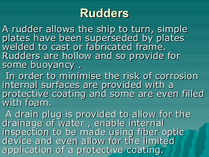 Rudders A rudder allows the ship to turn, simple plates have been superseded by plates welded to cast or fabricated frame....