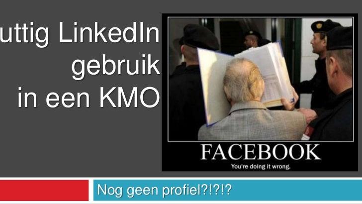 Noggeenprofiel?!?!?<br />Nuttig LinkedIn<br /> gebruik<br />in een KMO<br />