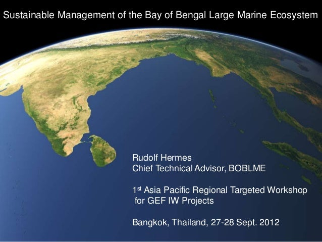Sustainable Management of the Bay of Bengal Large Marine Ecosystem Rudolf Hermes Chief Technical Advisor, BOBLME 1st Asia ...