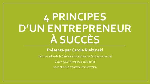 4 PRINCIPES D'UN ENTREPRENEUR À SUCCÈS Présenté par Carole Rudzinski dans le cadre de la Semaine mondiale de l'entrepreneu...