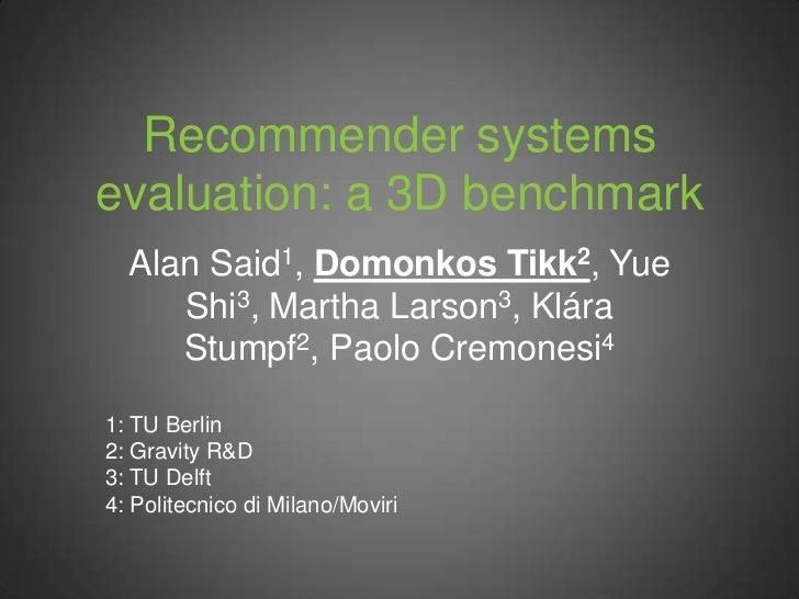 Recommender systemsevaluation: a 3D benchmark  Alan Said1, Domonkos Tikk2, Yue     Shi3, Martha Larson3, Klára     Stumpf2...