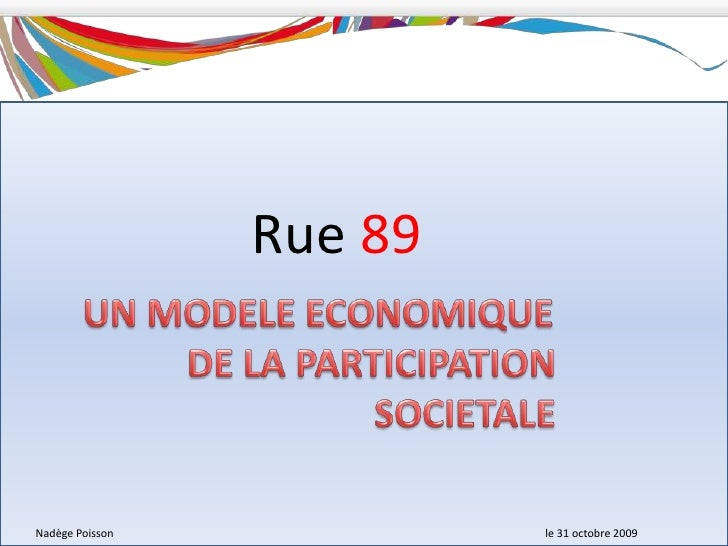 Rue89<br />UN MODELE ECONOMIQUE<br />DE LA PARTICIPATION<br />SOCIETALE<br />Nadège Poisson le 31 octobre 2009<br />
