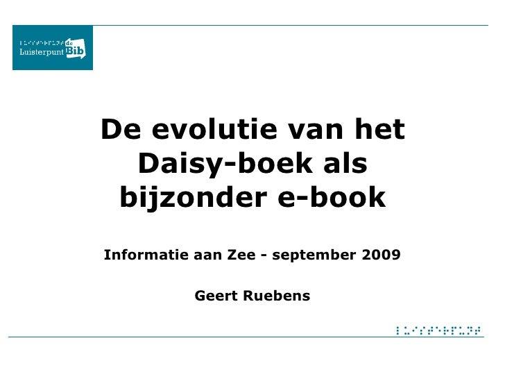 De evolutie van het Daisy-boek als bijzonder e-book Informatie aan Zee - september 2009 Geert Ruebens