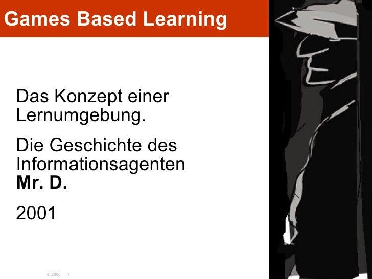 Games Based Learning <ul><li>Das Konzept einer  Lernumgebung. </li></ul><ul><li>Die Geschichte des Informationsagenten  Mr...