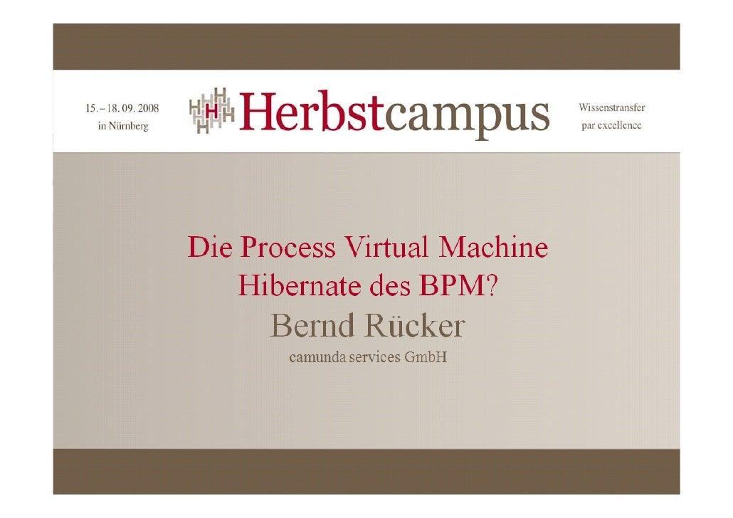 Die Process Virtual Machine    Das Hibernate des BPM?        Matheman Herbstcampus            Nürnberg, 17.09.2008        ...